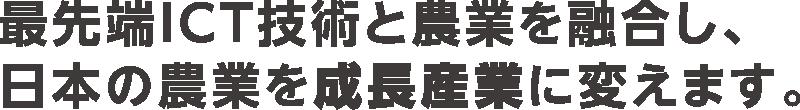 最先端ICT技術と農業を融合し、日本の農業を成長産業に変えます。